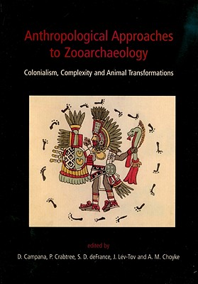 Anthropological Approaches to Zooarchaeology: Colonialism, Complexity and Animal Transformations - Campana, Douglas V (Editor), and Crabtree, Pamela (Editor), and Defrance, S D (Editor)