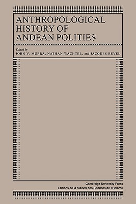 Anthropological History of Andean Polities - Murra, John V (Editor), and Wachtel, Nathan (Editor), and Revel, Jacques (Editor)