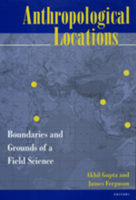 Anthropological Locations: Boundaries & Grounds Field Sci - Gupta, Akhil (Editor), and Ferguson, James, Prof. (Editor)