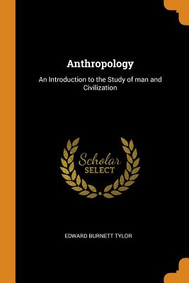 Anthropology: An Introduction to the Study of Man and Civilization - Tylor, Edward Burnett