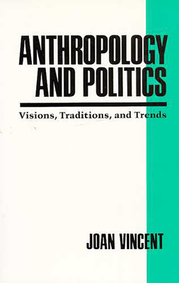 Anthropology and Politics: Visions, Traditions, and Trends - Vincent, Joan