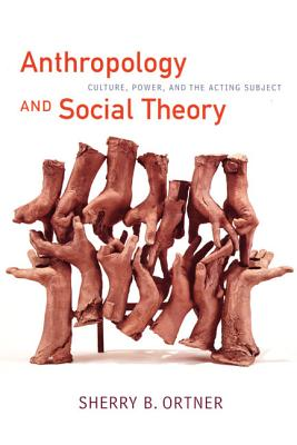 Anthropology and Social Theory: Culture, Power, and the Acting Subject - Ortner, Sherry B