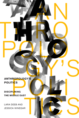 Anthropology's Politics: Disciplining the Middle East - Deeb, Lara, and Winegar, Jessica