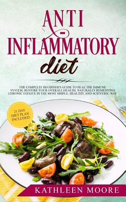 Anti-inflammatory diet: The Complete Beginners Guide to Heal the Immune System, Restore Your Overall Health, Naturally Remedying Chronic Fatigue in the Most Simple, Healthy and Scientific Ways - Moore, Kathleen