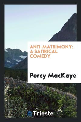 Anti-Matrimony: A Satirical Comedy - Mackaye, Percy