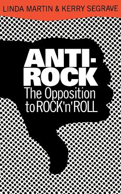 Anti-Rock: The Opposition to Rock 'n' Roll - Martin, Linda, and Segrave, Kerry