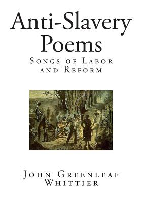 Anti-Slavery Poems: Songs of Labor and Reform - Whittier, John Greenleaf