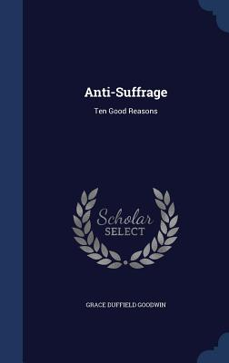 Anti-Suffrage: Ten Good Reasons - Goodwin, Grace Duffield