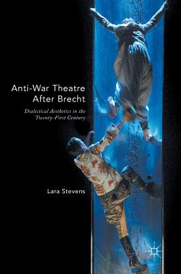 Anti-War Theatre After Brecht: Dialectical Aesthetics in the Twenty-First Century - Stevens, Lara
