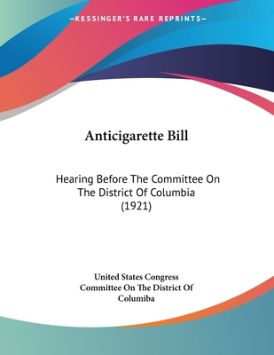Anticigarette Bill: Hearing Before the Committee on the District of Columbia (1921) - United States Congress, and Committee on the District of Columiba