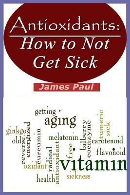 Antioxidants: How to Not Get Sick - Paul, James