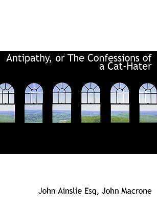 Antipathy, or the Confessions of a Cat-Hater - Ainslie, John, and John Macrone, Macrone (Creator)