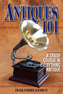 Antiques 101: A Crash Course in Everything Antique - Loomis, Frank Farmer