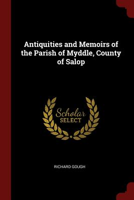 Antiquities and Memoirs of the Parish of Myddle, County of Salop - Gough, Richard