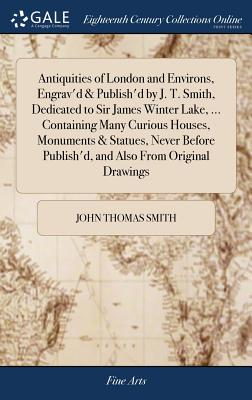 Antiquities of London and Environs, Engrav'd & Publish'd by J. T. Smith, Dedicated to Sir James Winter Lake, ... Containing Many Curious Houses, Monuments & Statues, Never Before Publish'd, and Also from Original Drawings - Smith, John Thomas