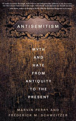 Antisemitism: Myth and Hate from Antiquity to the Present - Schweitzer, Frederick M., and Perry, Marvin