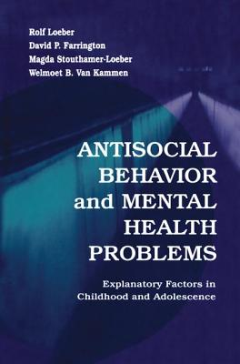 Antisocial Behavior and Mental Health Problems: Explanatory Factors in Childhood and Adolescence - Loeber, Rolf, and Farrington, David P., and Stouthamer-Loeber, Magda