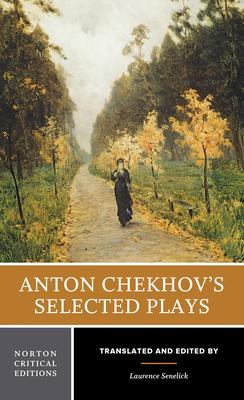 Anton Chekhov's Selected Plays - Chekhov, Anton, and Senelick, Laurence, Mr. (Editor)