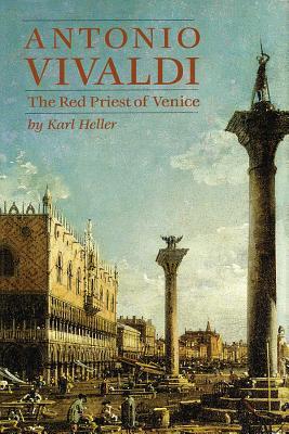 Antonio Vivaldi: The Red Priest of Venice - Heller, Karl, and Marinelli, David N (Translated by)