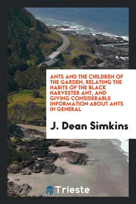 Ants and the Children of the Garden, Relating the Habits of the Black Harvester Ant, and Giving Considerable Information about Ants in General - Simkins, J Dean