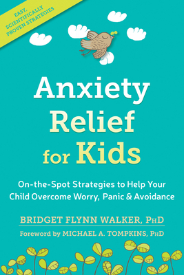 Anxiety Relief for Kids: On-The-Spot Strategies to Help Your Child Overcome Worry, Panic, and Avoidance - Walker, Bridget Flynn, PhD, and Tompkins, Michael a, PhD, Abpp (Foreword by)