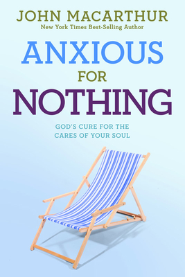 Anxious for Nothing: God's Cure for the Cares of Your Soul - MacArthur, John, Jr.