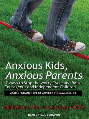 Anxious Kids, Anxious Parents: 7 Ways to Stop the Worry Cycle and Raise Courageous and Independent Children - Wilson, Reid, and Lyons, Lynn, and Costanzo, Paul (Narrator)