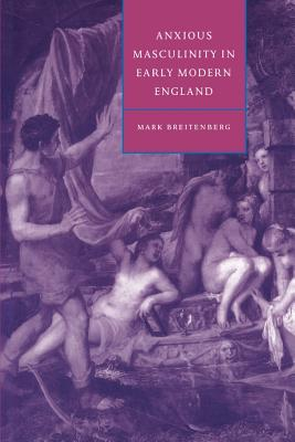 Anxious Masculinity in Early Modern England - Breintenberg, Mark