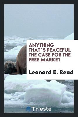 Anything Thats Peaceful the Case for the Free Market - Read, Leonard E