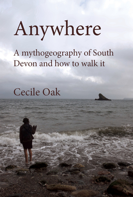 Anywhere: A Mythogeography of South Devon and How to Walk It - Smith, Phil, and Oak, Cecile, and Salmon, A J (Contributions by)