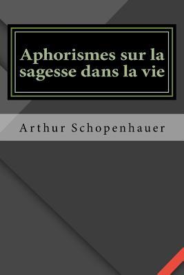 Aphorismes Sur La Sagesse Dans La Vie - Schopenhauer, Arthur