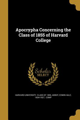 Apocrypha Concerning the Class of 1855 of Harvard College - Harvard University Class of 1855 (Creator), and Abbot, Edwin Hale 1834-1927 (Creator)