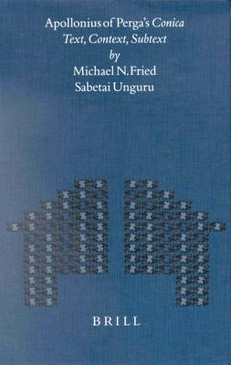 Apollonius of Perga's Conica: Text, Context, Subtext - Fried, Michael, Professor, and Unguru, Sabetai
