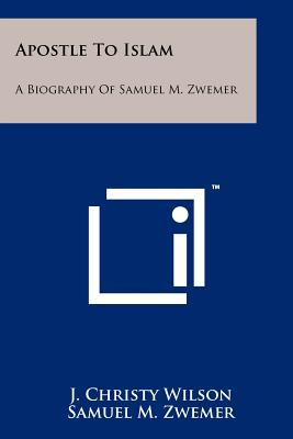 Apostle to Islam: A Biography of Samuel M. Zwemer - Wilson, J Christy, Jr., and Zwemer, Samuel Marinus, and Latourette, Kenneth Scott (Introduction by)