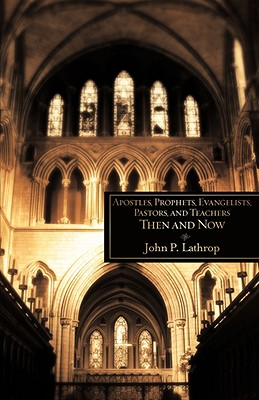 Apostles, Prophets, Evangelists, Pastors, and Teachers Then and Now - Lathrop, John P