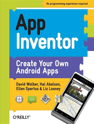 App Inventor: Create Your Own Android Apps - Wolber, David, and Abelson, Hal, and Spertus, Ellen
