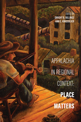 Appalachia in Regional Context: Place Matters - Billings, Dwight B (Editor), and Kingsolver, Ann E (Editor), and Smith, Barbara Ellen (Contributions by)