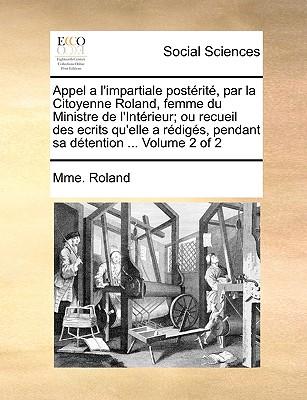 Appel A L'Impartiale Postrit, Par La Citoyenne Roland, Femme Du Ministre de L'Intrieur; Ou Recueil Des Ecrits Qu'elle a Rdigs, Pendant Sa Dtention ... Volume 1 of 2 - Roland, Mme