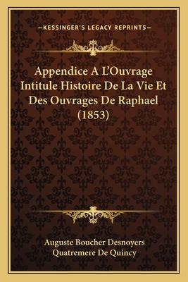Appendice A L'Ouvrage Intitule Histoire de La Vie Et Des Ouvrages de Raphael (1853) - Desnoyers, Auguste Boucher, and De Quincy, Quatremere