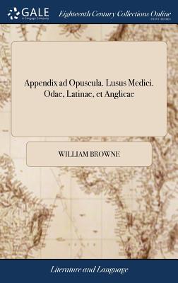 Appendix Ad Opuscula. Lusus Medici. Odae, Latinae, Et Anglicae: Musarum Numerum Aequantes, Gratiam Studiose Colentes. ... Ludente D. Gulielmo Browne - Browne, William