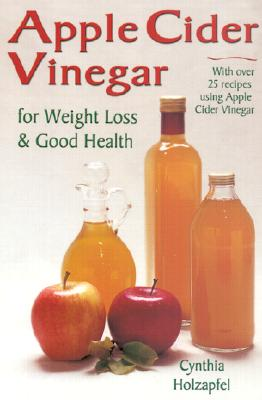 Apple Cider Vinegar: For Weight Loss and Good Health - Holzapfel, Cynthia, and Nofziger, Cynthia