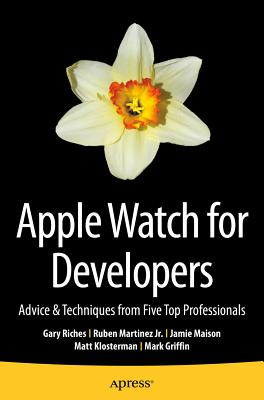 Apple Watch for Developers: Advice & Techniques from Five Top Professionals - Riches, Gary, and Martinez, Ruben, and Maison, Jamie