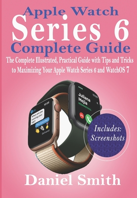 Apple Watch Series 6 Complete Guide: The Complete Illustrated, Practical Guide with Tips and Tricks to Maximizing Your Apple Watch Series 6 and WatchOS 7 - Smith, Daniel