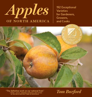 Apples of North America: 192 Exceptional Varieties for Gardeners, Growers, and Cooks - Burford, Tom