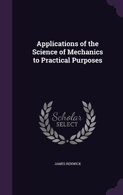 Applications of the Science of Mechanics to Practical Purposes - Renwick, James