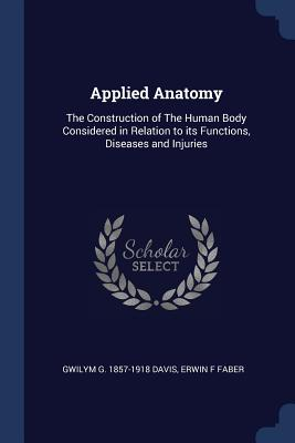 Applied Anatomy: The Construction of the Human Body Considered in Relation to Its Functions, Diseases and Injuries - Davis, Gwilym G 1857-1918, and Faber, Erwin F