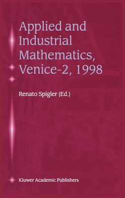 Applied and Industrial Mathematics, Venice 2, 1998: Selected Papers from the Venice 2/Symposium on Applied and Industrial Mathematics, June 11 16, 1998, Venice, Italy - Spigler, Renato (Editor)