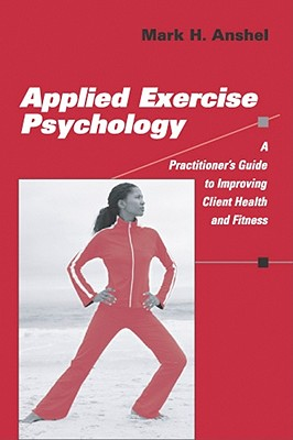 Applied Exercise Psychology: A Practitioner's Guide to Improving Client Health and Fitness - Anshel, Mark H