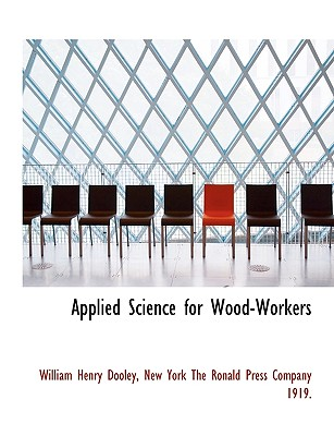 Applied Science for Wood-Workers - Dooley, William Henry, and New York the Ronald Press Company 1919, York The Ronald Press Company (Creator)