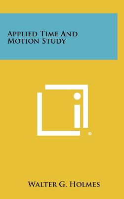 Applied Time and Motion Study - Holmes, Walter G